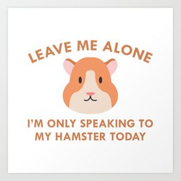 Only Speaking To My Hamster Art Print