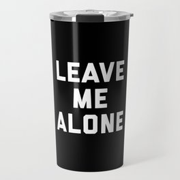 Leave Me Alone Funny Quote Travel Mug