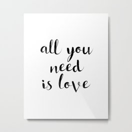 """Love Quote """"All you need is love"""" Valentines Day One Year anniversary 1 Year anniversary Metal Print"""