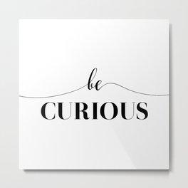Be Curious Metal Print
