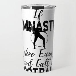 Gymnast If Gymnastics Were Easy It Would Be Called Football Travel Mug
