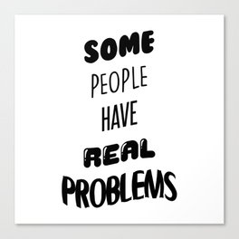 Some People Have Real Problems Canvas Print