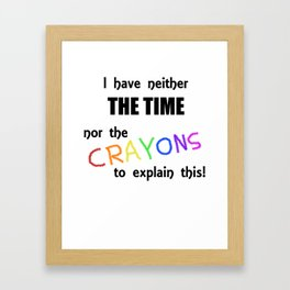 I Have Neither the Time Nor the Crayons to Explain This! Framed Art Print