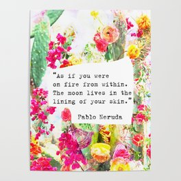 """As if you were on fire from within. The moon lives in the lining of your skin."" Pablo Neruda Poster"