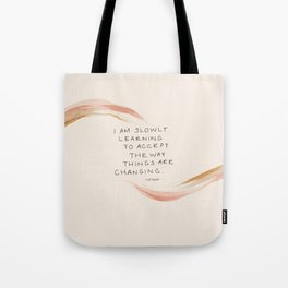 I Am Slowly Learning To Accept The Way Things Are Changing. Tote Bag