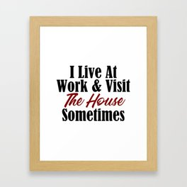 I live at work & visit the house sometimes. Is your workplace a second home? No life & working all t Framed Art Print