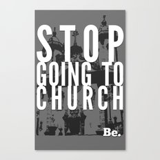 Stop Going to Church...Be. Canvas Print