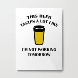 This Beer Tastes A Lot Like I'm Not Working Tomorrow Metal Print