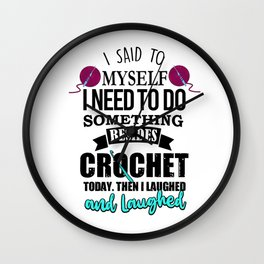 I Said To Myself I Need To Do Something Besides Crochet Wall Clock