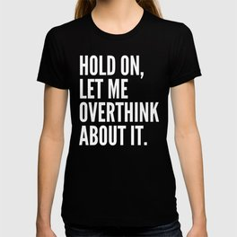 Hold On Let Me Overthink About It (Black & White) T-shirt