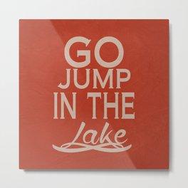 Go Jump in the Lake Metal Print