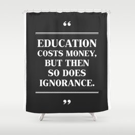 EDUCATION Costs Money,But Then SO Does Ignorance. Shower Curtain