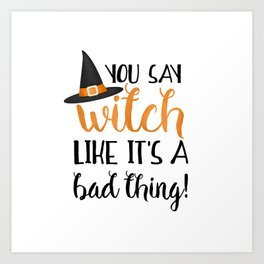 You Say Witch Like It's A Bad Thing! Art Print