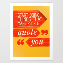 Start Doing Things That Make People Quote You Art Print