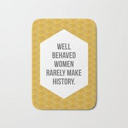 Well Behaved Women Rarely Make History Bath Mat