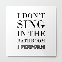 I Don't Sing In The Bathroom, I Perform - Bathroom Quote Metal Print