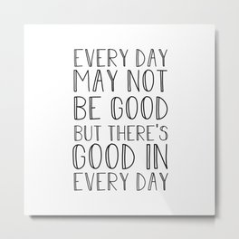 Every day may not be good Metal Print