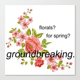 florals? for spring? groundbreaking. Canvas Print