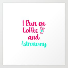 I Run on Coffee and Astronomy Funny Space Quote Art Print