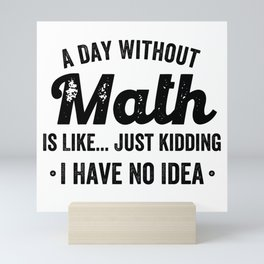 A day without math is like just kidding I have no idea Mini Art Print