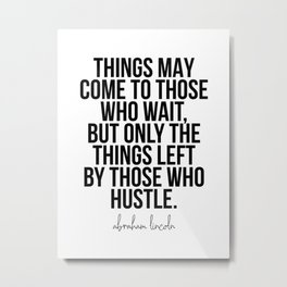 Things May Come to Those Who Wait, but Only the Things Left by Those Who Hustle. -Abraham Lincoln Metal Print