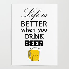 Life is better when you drink beer Poster