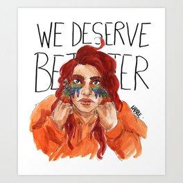 We Deserve Better. Art Print