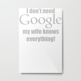 I Don't Need Google My Wife Knows Everything Funny Metal Print