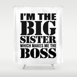 I'm the Big Sister Which Makes Me the Boss Shower Curtain
