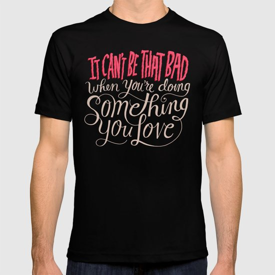 It Can't Be That Bad When You're Doing Something You Love T-shirt