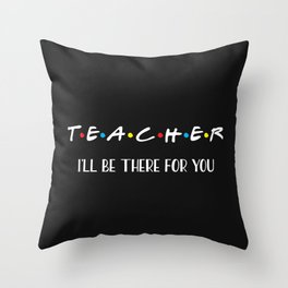 Teacher, I'll Be There For You, Quote Throw Pillow
