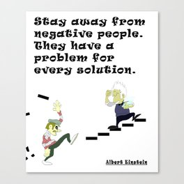 Stay away from negative people. They have a problem for every solution. - Albert Einstein Canvas Print