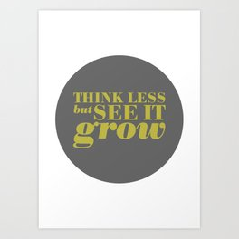 11. Think less but see it grow Art Print