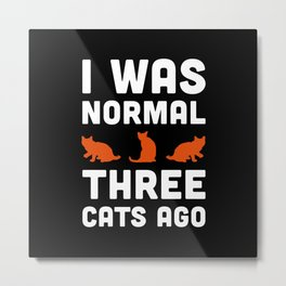 Three Cats Ago Funny Quote Metal Print