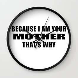 Because I am your mother. That's why! Quote print Wall Clock