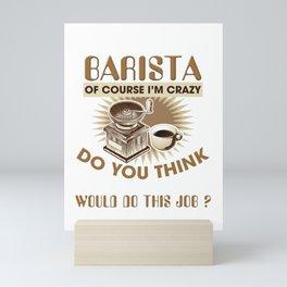 I Am A Barista Of Course I'M Crazy Do You Think A Sane Person Would Do This Job Mini Art Print
