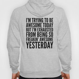 I'M TRYING TO BE AWESOME TODAY, BUT I'M EXHAUSTED FROM BEING SO FREAKIN' AWESOME YESTERDAY Hoody