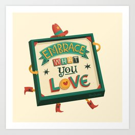 EMBRACE what you LOVE Art Print