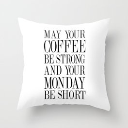 MAY YOUR COFFEE BE STRONG AND YOUR MONDAY BE SHORT - Quote Throw Pillow