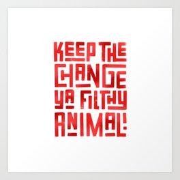 Keep the change ya filthy animal! Art Print