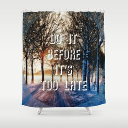 Before It's Too Late Shower Curtain
