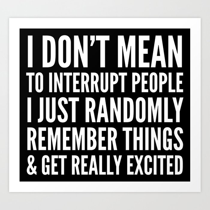 I DON'T MEAN TO INTERRUPT PEOPLE (Black & White) Art Print
