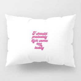 I Should Probably Kick Some Ass Today, Girl Quote Pillow Sham