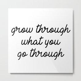 grow through what you go through Metal Print