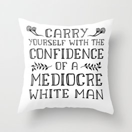 Carry Yourself With the Confidence of a Mediocre White Man Throw Pillow