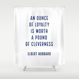 An ounce of loyalty is worth a pound of cleverness.. - Elbert Hubbard Shower Curtain