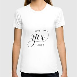 LOVE YOU MORE, Women Gift,Gift For Her,Darling I Love You,Love Quote,Love Art,Lovely Words T-shirt
