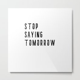 Stop Saying Tomorrow - Motivational Word Art Metal Print