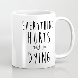 Everything Hurts and I'm Dying.  Coffee Mug