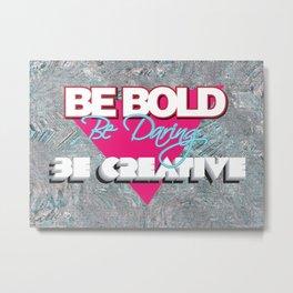 Be Bold Be Daring Be Creative Metal Print
